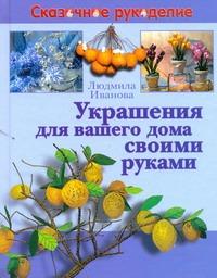 Украшения для вашего дома своими руками Иванова Л.В.