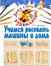 Учимся рисовать машины и дома Шалаева Г.П.