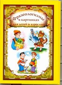 Фразеологизмы в картинках для детей и взрослых Волков С.В.