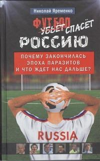 Яременко Н.Н. Футбол спасет Россию н н яременко спартак цска зенит анжи кто умрет первым страшные тайны российского футбола