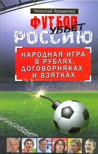 Яременко Н.Н. Футбол убьет Россию ISBN: 978-5-17-074572-2 николай яременко футбол откровенная история того что происходит на самом деле
