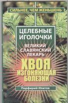 Ипатов Порфирий - Хвоя, изгоняющая болезни. Великий славянский лекарь' обложка книги
