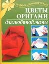 Иванова Л.В. Цветы оригами для любимой мамы тарабарина т цветы из бумаги для любимой мамы развивающая книжка раскраска isbn 5779706581