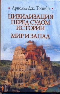 Цивилизация перед судом истории. Мир и Запад Тойнби А.Дж.
