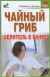 Чайный гриб. Целитель в банке Гурьянова Л.С.