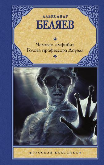 Беляев А. Р. - Человек-амфибия. Голова профессора Доуэля обложка книги