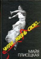 Плисецкая М.М. - Читая жизнь свою...' обложка книги