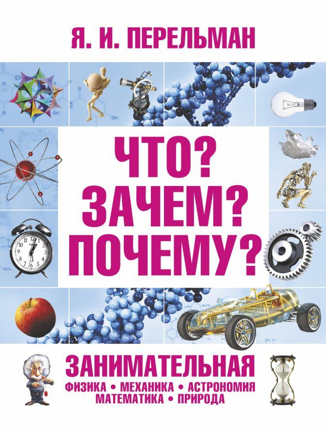 Перельман Я.И. - Что? Зачем? Почему? Занимательная физика, механика, астрономия, математика, прир обложка книги