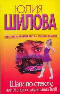 Юлия Шилова - Шаги по стеклу, или Я знаю о мужчинах все обложка книги