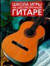 Ноубл Д.Д. - Школа игры на шестиструнной гитаре' обложка книги
