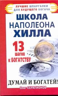 Школа Наполеона Хилла. 13 шагов к богатству Серапионов Олег