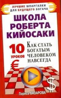 Школа Роберта Кийосаки. 10 уроков, как стать богатым человеком навсегда Базарова Лариса