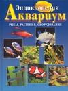 Энциклопедия Аквариум. Рыбы, растения, оборудование