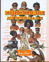 Энциклопедия для детей от А до Я. В 10 т.  Т. 1. Аал - Бат Ратина А.А.