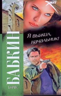 Бабкин Б.Н. - Я выжил, начальник! обложка книги