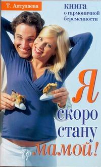 Я скоро стану мамой! Книга о гармоничной беременности Аптулаева Т.Г.