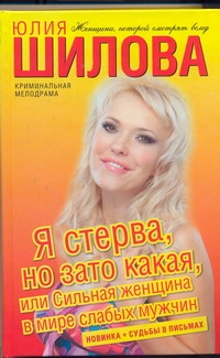 Я стерва, но зато какая, или Сильная женщина в мире слабых мужчин Юлия Шилова