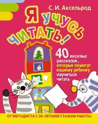 С. И. Аксельрод - Я учусь читать! 40 веселых рассказов, которые помогут вашему ребенку научиться читать обложка книги