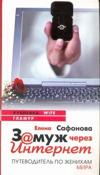 Замуж через Интернет. Путеводитель по женихам мира Сафонова Е.А.