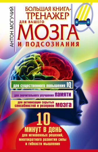 Антон Могучий - Большая книга-тренажер для вашего мозга и подсознания обложка книги