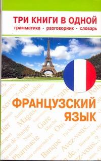 Французский язык. Три книги в одной. Грамматика, разговорник, словарь .