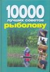 10 000 лучших советов рыболову Белов Н.В.