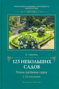 125 небольших садов : планы разбивки садов, описание устройства их и посадки Гампель К.