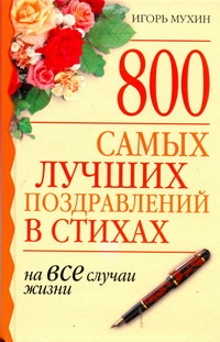 800 самых лучших поздравлений в стихах на все случаи жизни Мухин И.