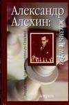 Александр Алехин: жизнь и игра Линдер В.И., Линдер И.М.