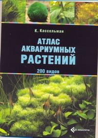 Атлас аквариумных растений Кассельман К.
