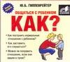 Гиппенрейтер Ю.Б. -  Общаться с ребенком. Как? (на CD диске) обложка книги