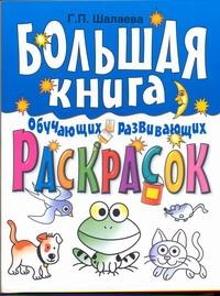 Большая книга обучающих и развивающих раскрасок для самых маленьких Шалаева Г.П.