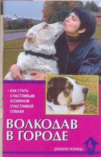 Волкодав в городе.Как стать счастливым хозяином счастливой собаки Цыганова Е.В.