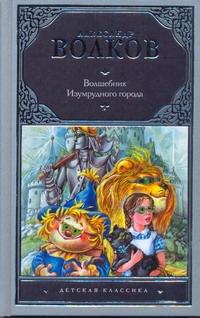 Волшебник Изумрудного города Волков А.М., Чукавин А.А., Чукавина И.А.