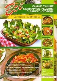 Все самые лучшие кулинарные рецепты с вашего огорода Ганичкин А, Ганичкина О.А.
