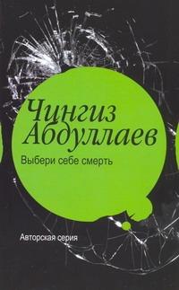 Выбери себе смерть Абдуллаев Ч.А.
