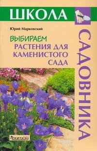 Выбираем растения для каменистого сада Марковский Ю.Б.