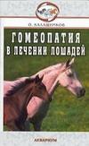 Гомеопатия в лечении лошадей. Незаразные болезни Калашников О.В.