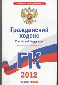 Гражданский кодекс Российской Федерации. Ч. 1, 2, 3, 4. На 1 апреля 2012 года