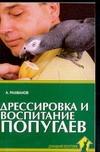 Дрессировка и воспитание попугаев Рахманов А.И.