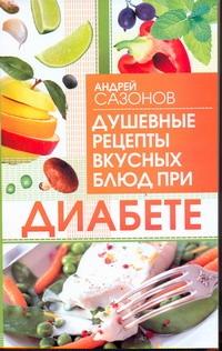 Душевные рецепты вкусных блюд при диабете Сазонов Андрей
