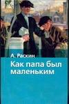 Как папа был маленьким Раскин А.Б., Токмаков Л.А.