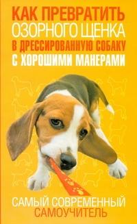 Как превратить озорного щенка в дрессированную собаку с хорошими манерами Билакевиц Д.