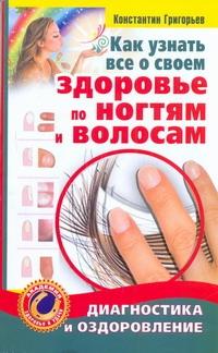 Как узнать все о своем здоровье по ногтям и волосам Григорьев Константин