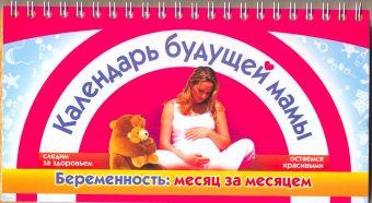 Календарь будущей мамы. Беременность: месяц за месяцем Сосорева Е.П.