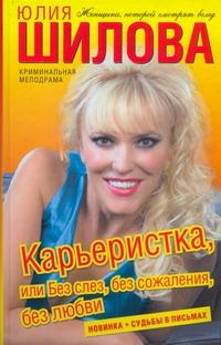 Карьеристка, или Без слез, без сожаления, без любви Шилова Ю.В.