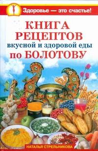 Книга рецептов вкусной и здоровой еды по Болотову Стрельникова Наталья