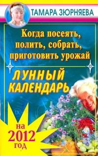 Когда посеять, полить, собрать, приготовить урожай. Лунный календарь на 2012 год Зюрняева Тамара