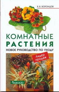 Комнатные растения. Новое руководство по уходу Воронцов В.В.