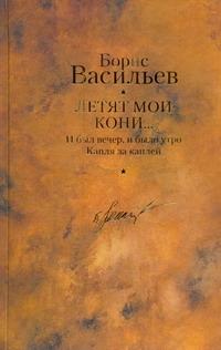 Летят мои кони... ; И был вечер, и было утро; Капля за каплей Васильев Б. Л.